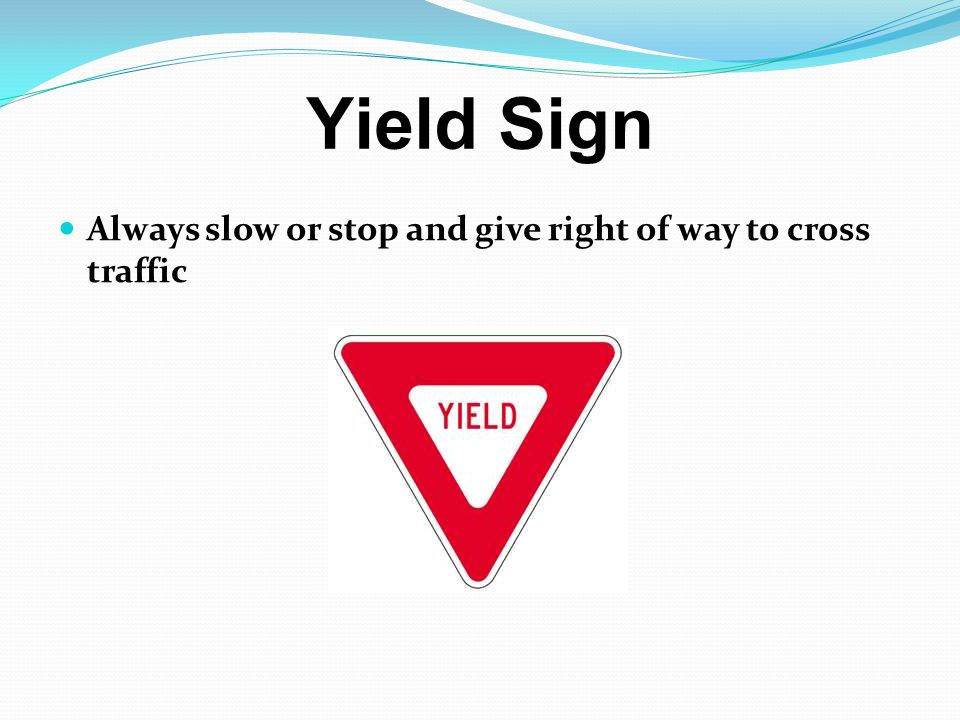 Yield Sign Always slow or stop and give right of way to cross traffic