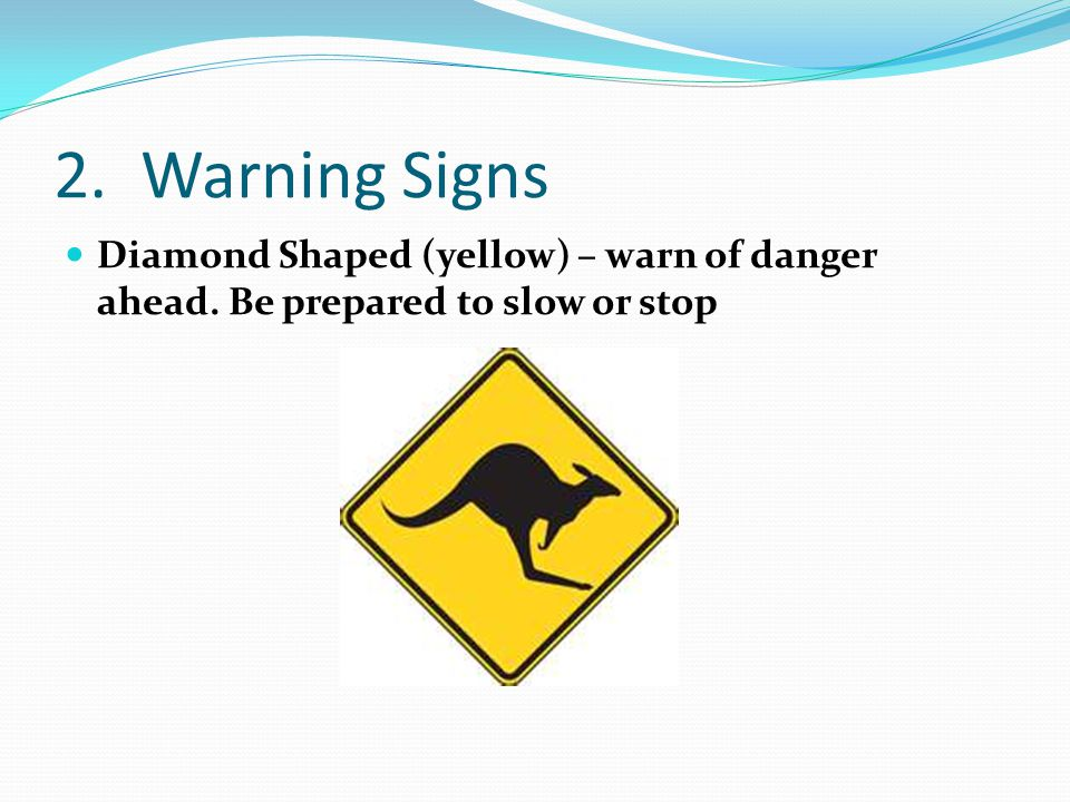 2. Warning Signs Diamond Shaped (yellow) – warn of danger ahead. Be prepared to slow or stop