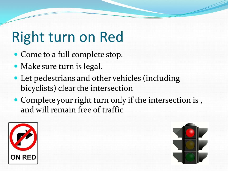 Right turn on Red Come to a full complete stop.