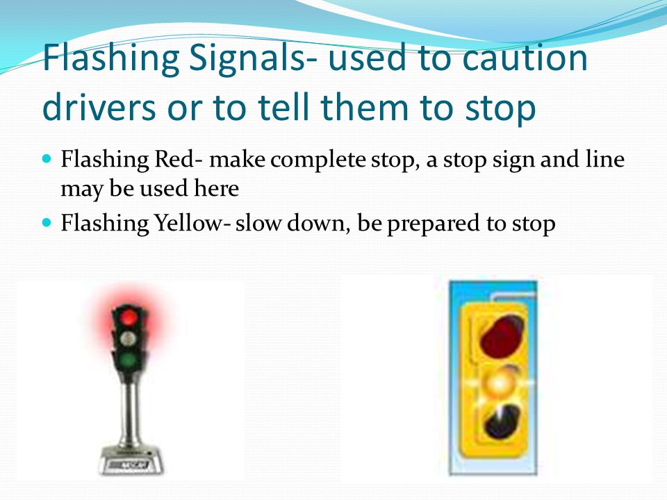Flashing Signals- used to caution drivers or to tell them to stop