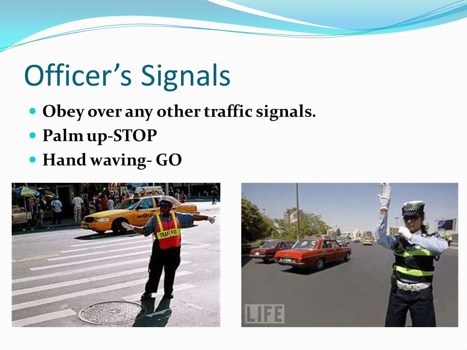 Officer's Signals Obey over any other traffic signals. Palm up-STOP