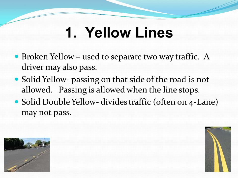 1. Yellow Lines Broken Yellow – used to separate two way traffic. A driver may also pass.