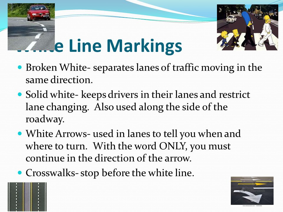White Line Markings Broken White- separates lanes of traffic moving in the same direction.