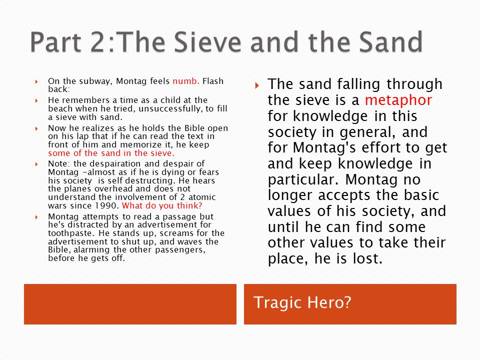 a metaphor of the sieve and the sand in the novel fahrenheit 451 The title of the second part of fahrenheit 451, the sieve and the sand, is taken from montag's childhood memory of trying to fill a sieve with sand on the beach to get a dime from a mischievous cousin and crying at the futility of the task.