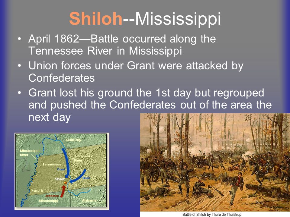 Shiloh--Mississippi April 1862—Battle occurred along the Tennessee River in Mississippi. Union forces under Grant were attacked by Confederates.