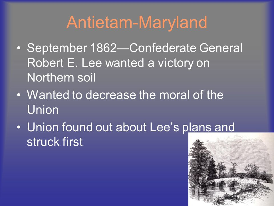 Antietam-Maryland September 1862—Confederate General Robert E. Lee wanted a victory on Northern soil.