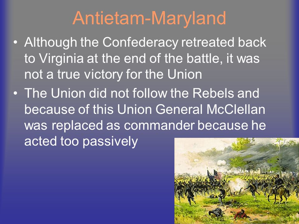 Antietam-Maryland Although the Confederacy retreated back to Virginia at the end of the battle, it was not a true victory for the Union.