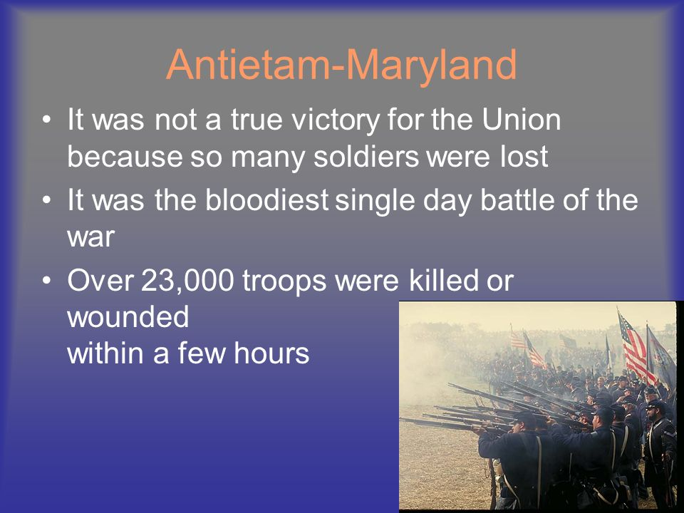 Antietam-Maryland It was not a true victory for the Union because so many soldiers were lost. It was the bloodiest single day battle of the war.
