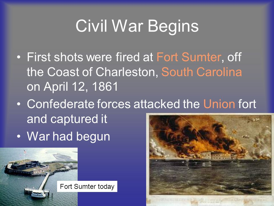 Civil War Begins First shots were fired at Fort Sumter, off the Coast of Charleston, South Carolina on April 12,