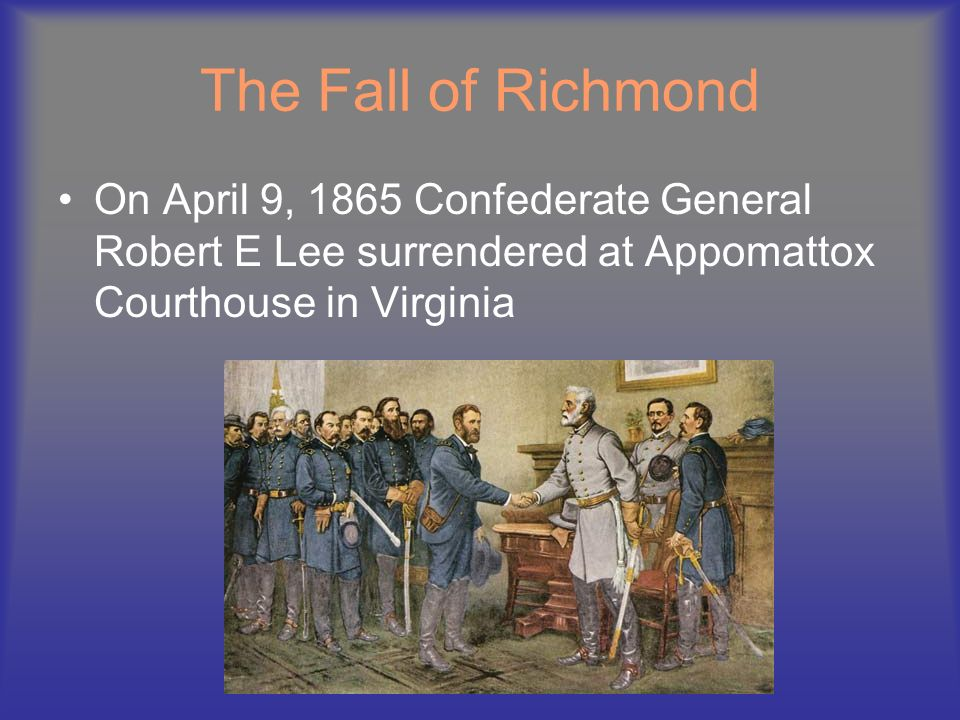 The Fall of Richmond On April 9, 1865 Confederate General Robert E Lee surrendered at Appomattox Courthouse in Virginia.