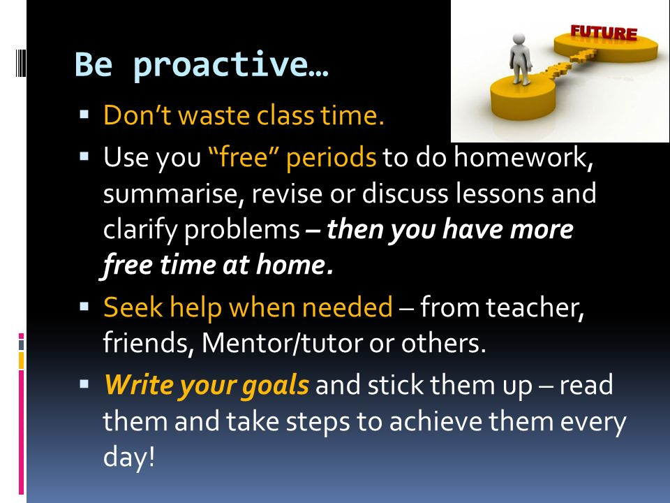 Be proactive… Don't waste class time.