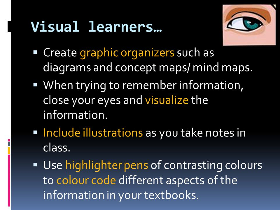Visual learners… Create graphic organizers such as diagrams and concept maps/ mind maps.