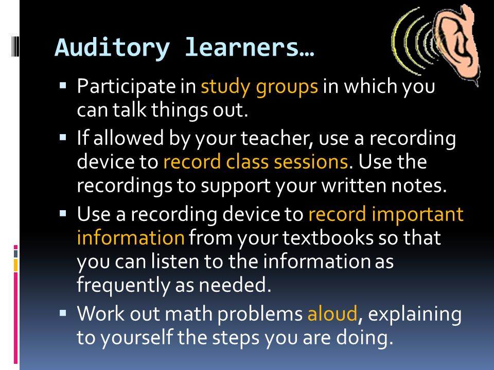 Auditory learners… Participate in study groups in which you can talk things out.