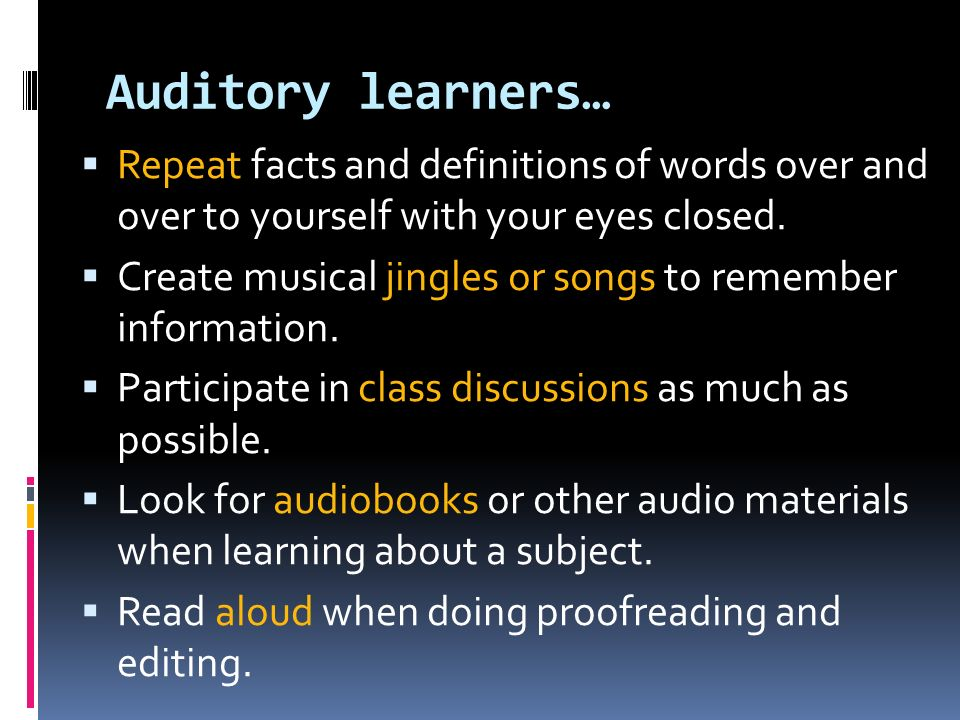 Auditory learners… Repeat facts and definitions of words over and over to yourself with your eyes closed.
