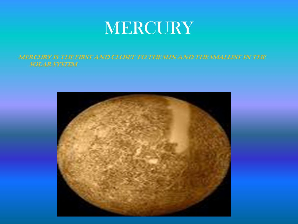 MERCURY Mercury is the first and closet to the Sun and the smallest in the Solar System