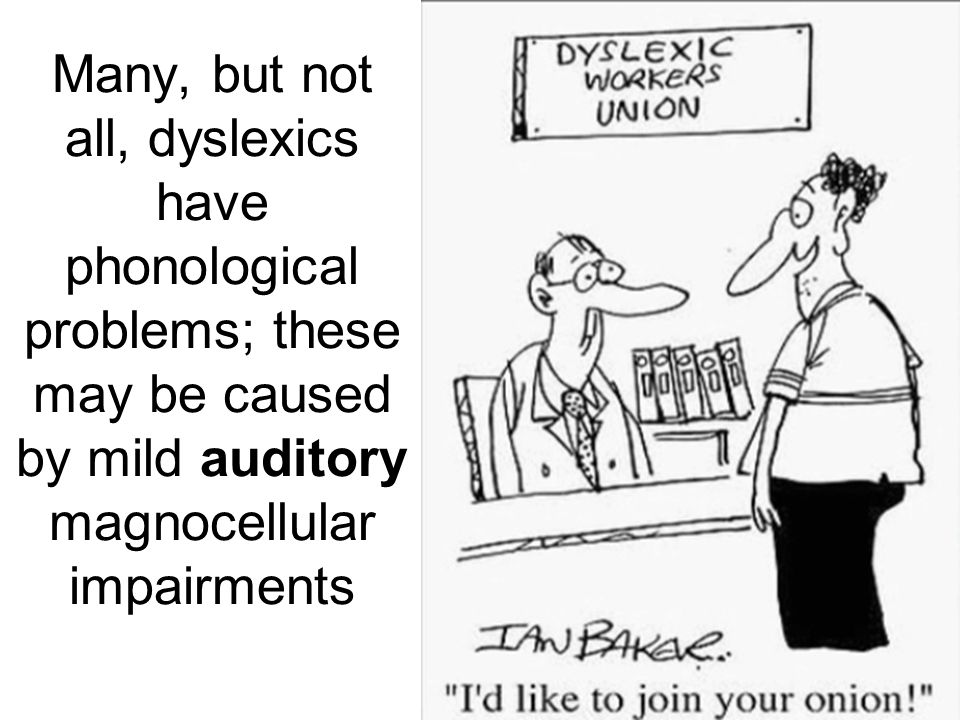 Many, but not all, dyslexics have phonological problems; these may be caused by mild auditory magnocellular impairments