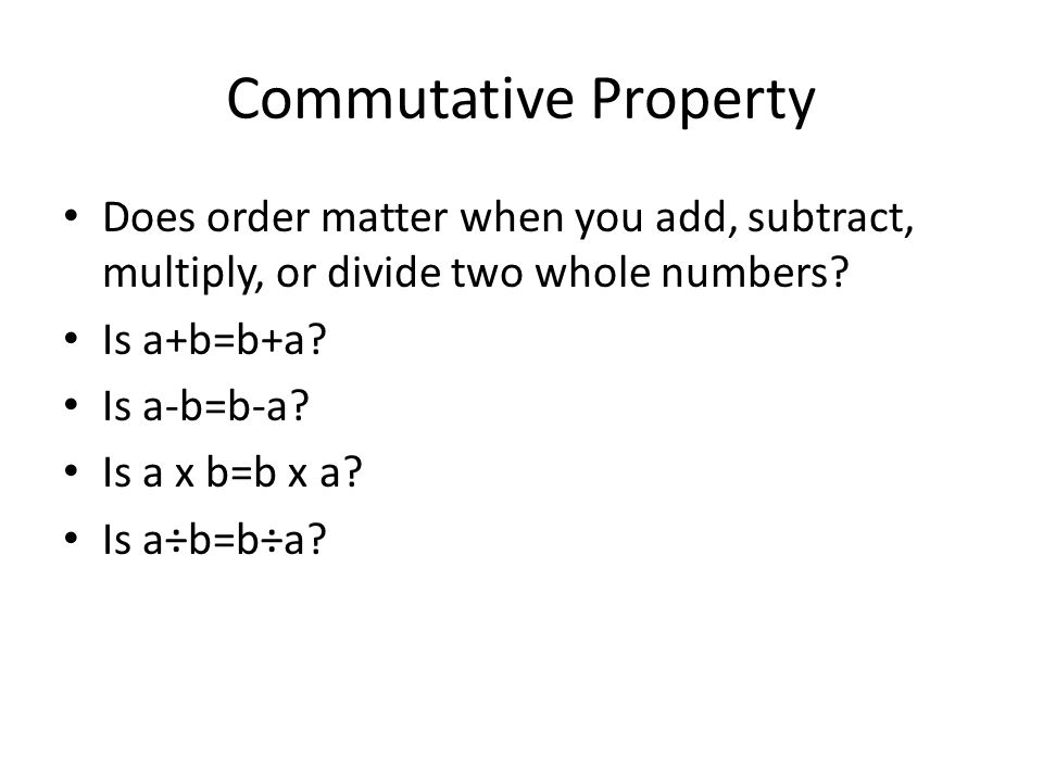 Commutative Property Does order matter when you add, subtract, multiply, or divide two whole numbers
