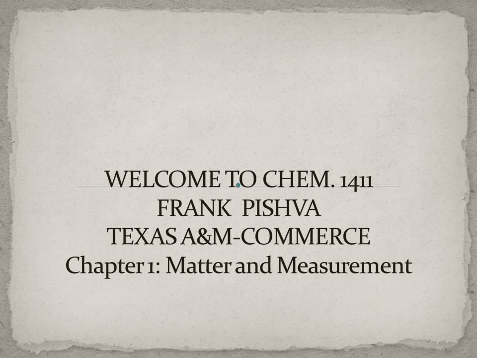 WELCOME TO CHEM FRANK PISHVA TEXAS A&M-COMMERCE Chapter 1: Matter and Measurement