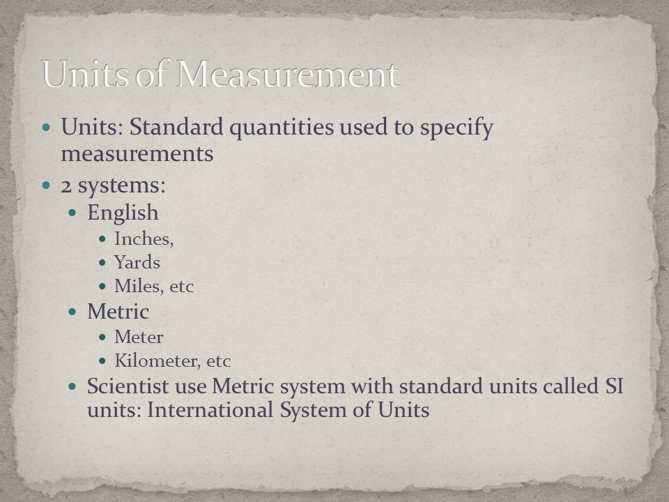 Units of Measurement Units: Standard quantities used to specify measurements. 2 systems: English.