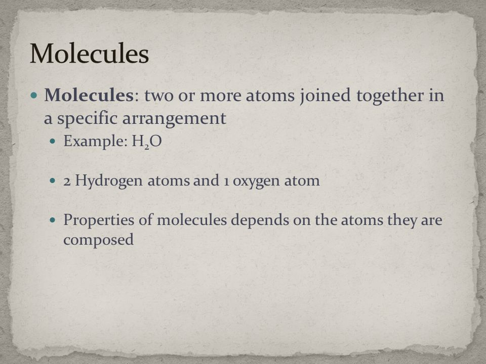 Molecules Molecules: two or more atoms joined together in a specific arrangement. Example: H2O. 2 Hydrogen atoms and 1 oxygen atom.