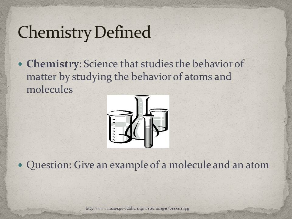 Chemistry Defined Chemistry: Science that studies the behavior of matter by studying the behavior of atoms and molecules.