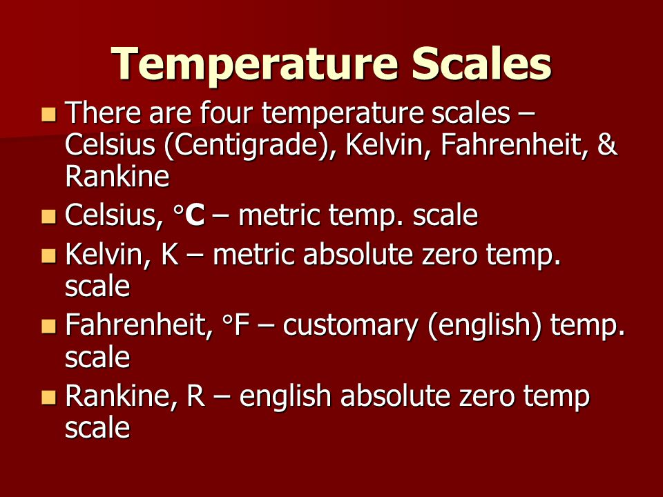 Temperature Scales There are four temperature scales – Celsius (Centigrade), Kelvin, Fahrenheit, & Rankine.