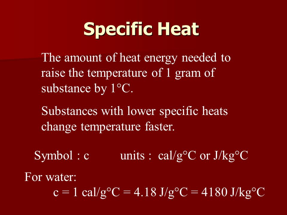 Specific Heat The amount of heat energy needed to raise the temperature of 1 gram of substance by 1°C.