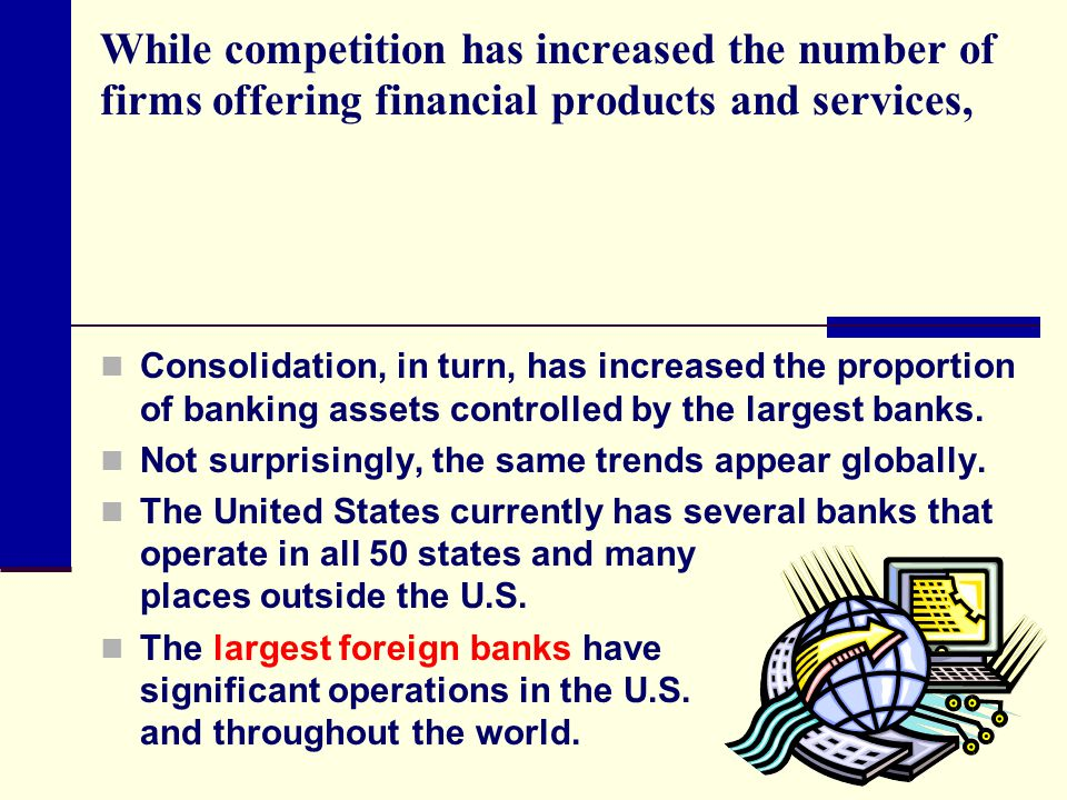 While competition has increased the number of firms offering financial products and services,