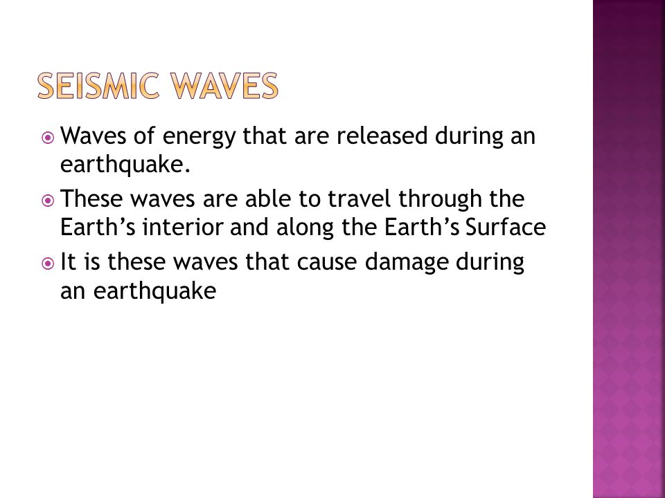 Seismic Waves Waves of energy that are released during an earthquake.
