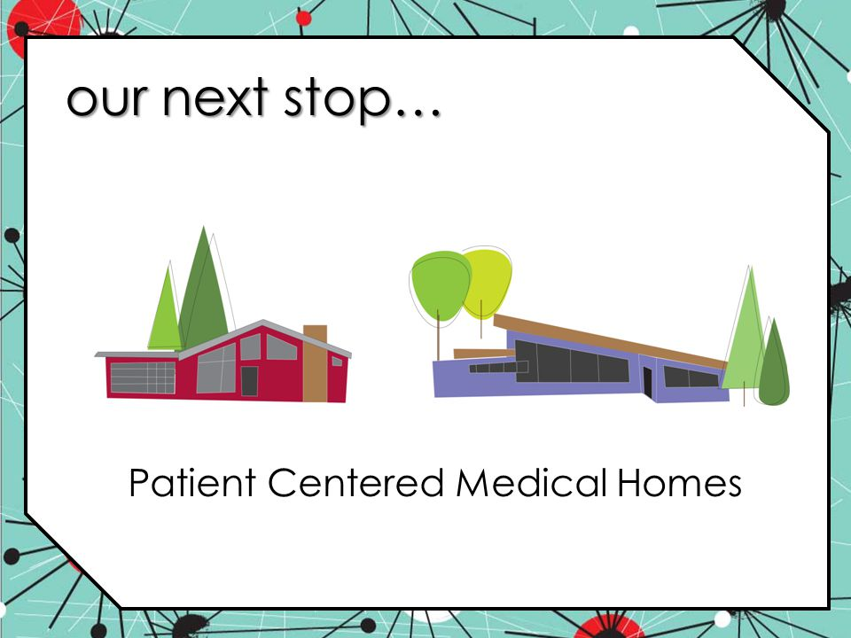 our next stop… Patient Centered Medical Homes
