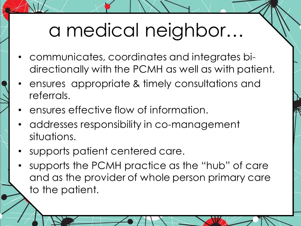 a medical neighbor… communicates, coordinates and integrates bi-directionally with the PCMH as well as with patient.