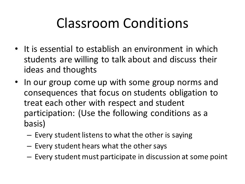 Classroom Conditions It is essential to establish an environment in which students are willing to talk about and discuss their ideas and thoughts.