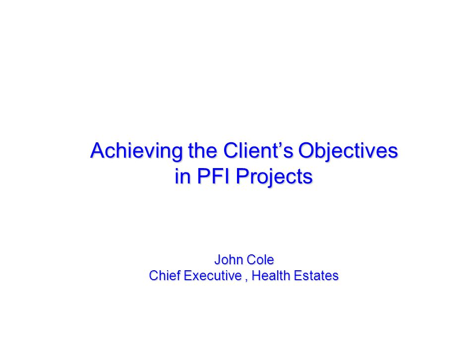 Achieving the Client's Objectives in PFI Projects John Cole Chief Executive , Health Estates