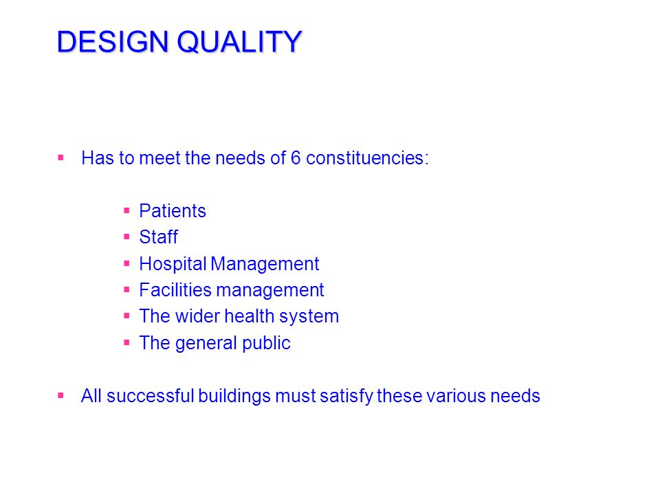 DESIGN QUALITY Has to meet the needs of 6 constituencies: Patients
