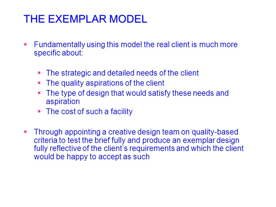THE EXEMPLAR MODEL Fundamentally using this model the real client is much more specific about: The strategic and detailed needs of the client.