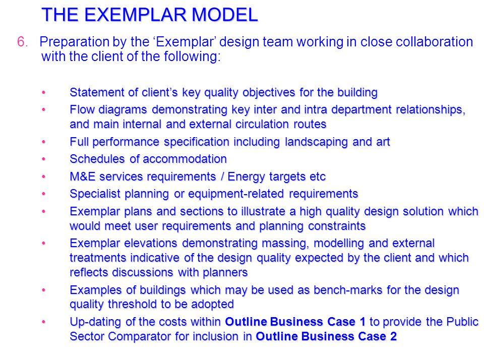 THE EXEMPLAR MODEL 6. Preparation by the 'Exemplar' design team working in close collaboration with the client of the following: