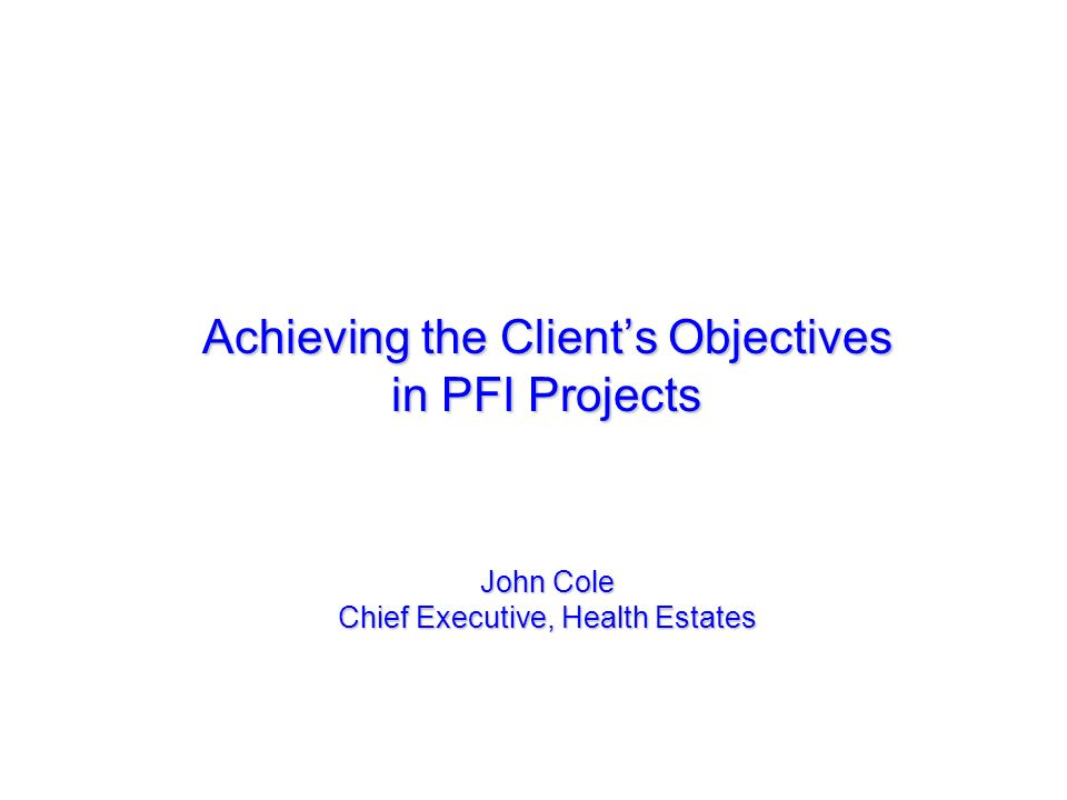 Achieving the Client's Objectives in PFI Projects John Cole Chief Executive, Health Estates
