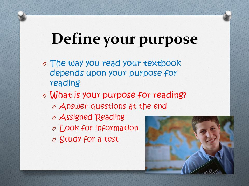 Define your purpose The way you read your textbook depends upon your purpose for reading. What is your purpose for reading