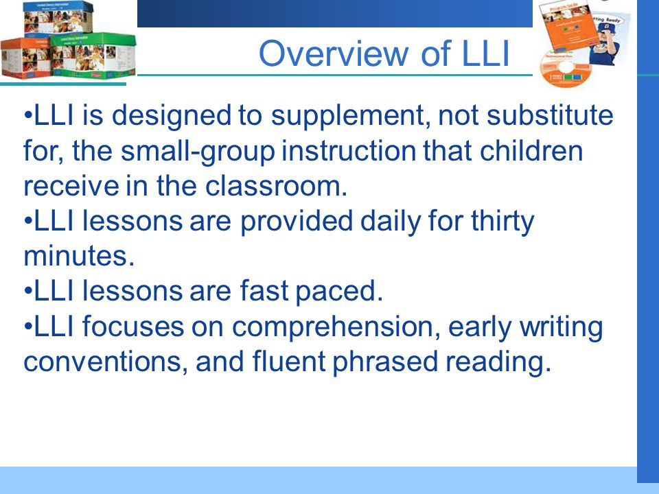 Overview of LLI LLI is designed to supplement, not substitute for, the small-group instruction that children receive in the classroom.