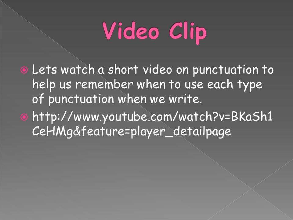 Video Clip Lets watch a short video on punctuation to help us remember when to use each type of punctuation when we write.