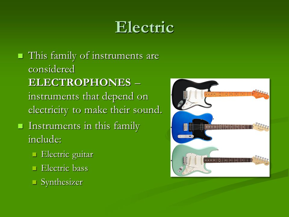 Electric This family of instruments are considered ELECTROPHONES – instruments that depend on electricity to make their sound.