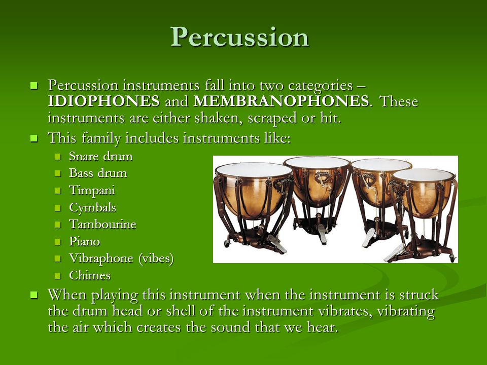 Percussion Percussion instruments fall into two categories – IDIOPHONES and MEMBRANOPHONES. These instruments are either shaken, scraped or hit.