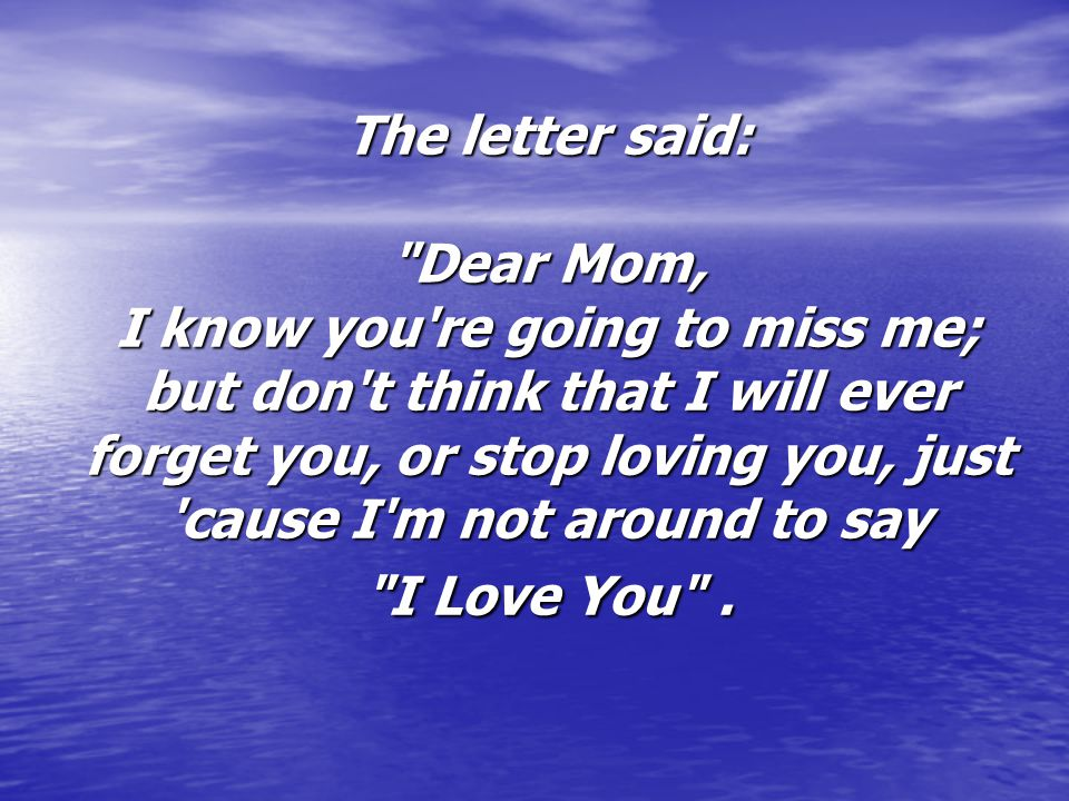 The letter said: Dear Mom, I know you re going to miss me; but don t think that I will ever forget you, or stop loving you, just cause I m not around to say I Love You .