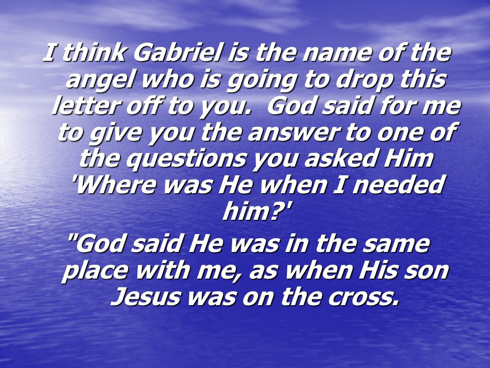 I think Gabriel is the name of the angel who is going to drop this letter off to you. God said for me to give you the answer to one of the questions you asked Him Where was He when I needed him