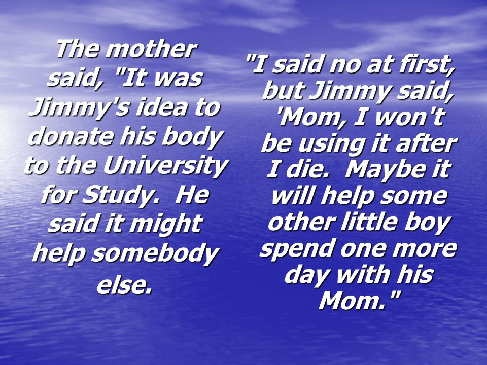 The mother said, It was Jimmy s idea to donate his body to the University for Study. He said it might help somebody else.
