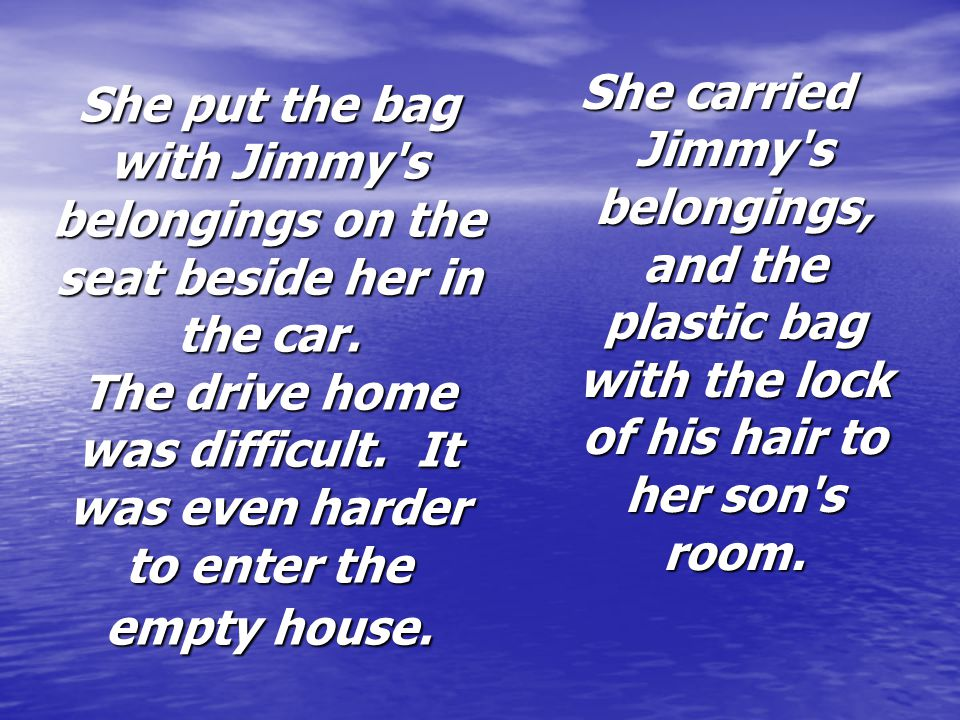 She carried Jimmy s belongings, and the plastic bag with the lock of his hair to her son s room.