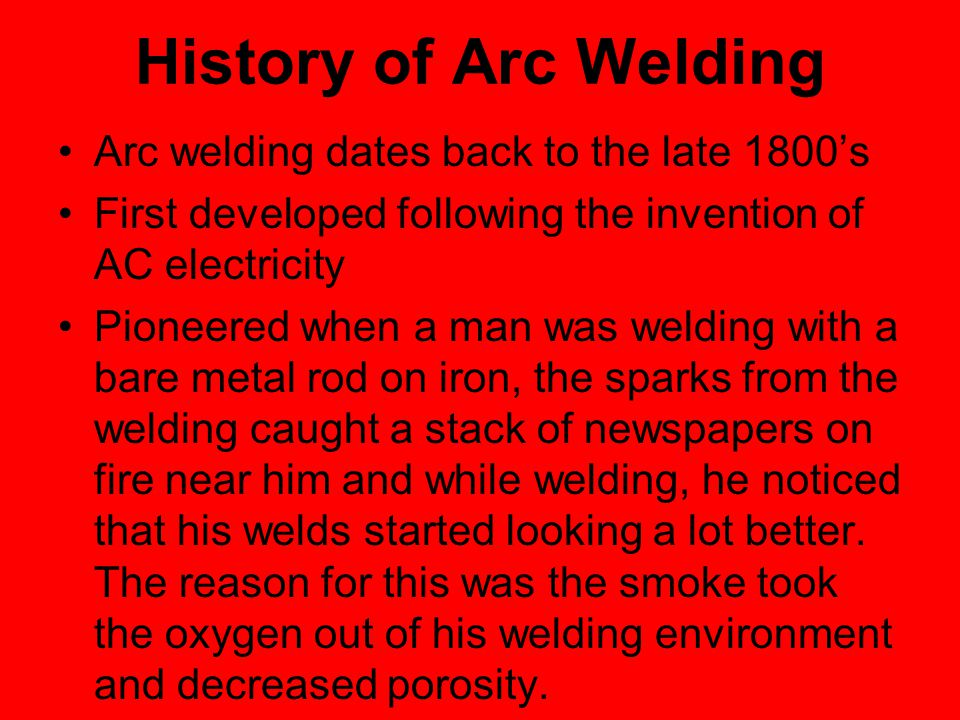 History of Arc Welding Arc welding dates back to the late 1800's