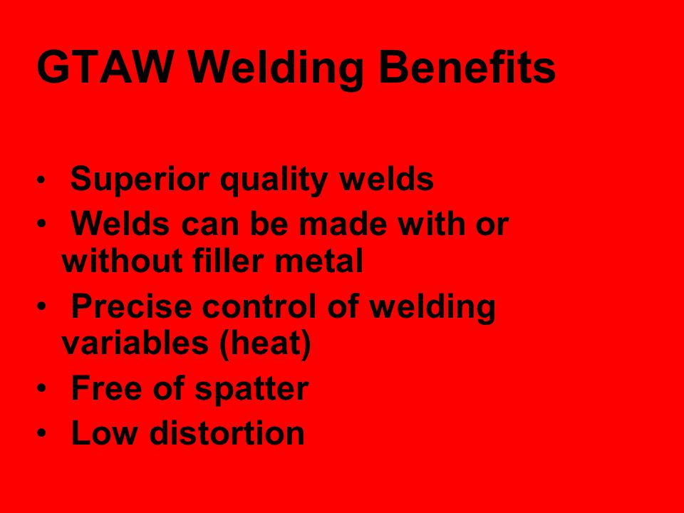 GTAW Welding Benefits Welds can be made with or without filler metal