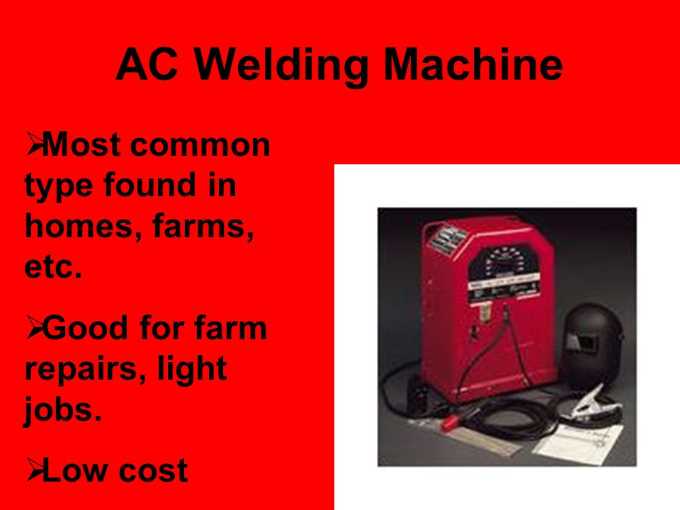 AC Welding Machine Most common type found in homes, farms, etc.