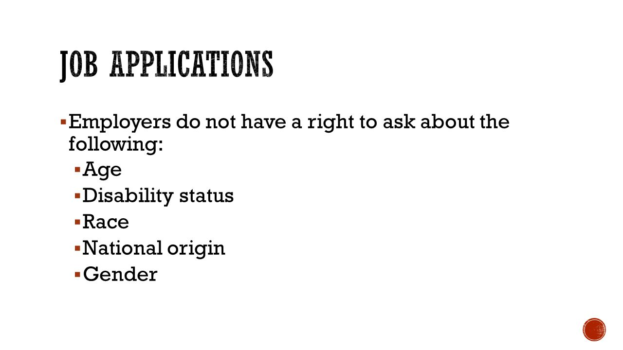 Job Applications Employers do not have a right to ask about the following: Age. Disability status.